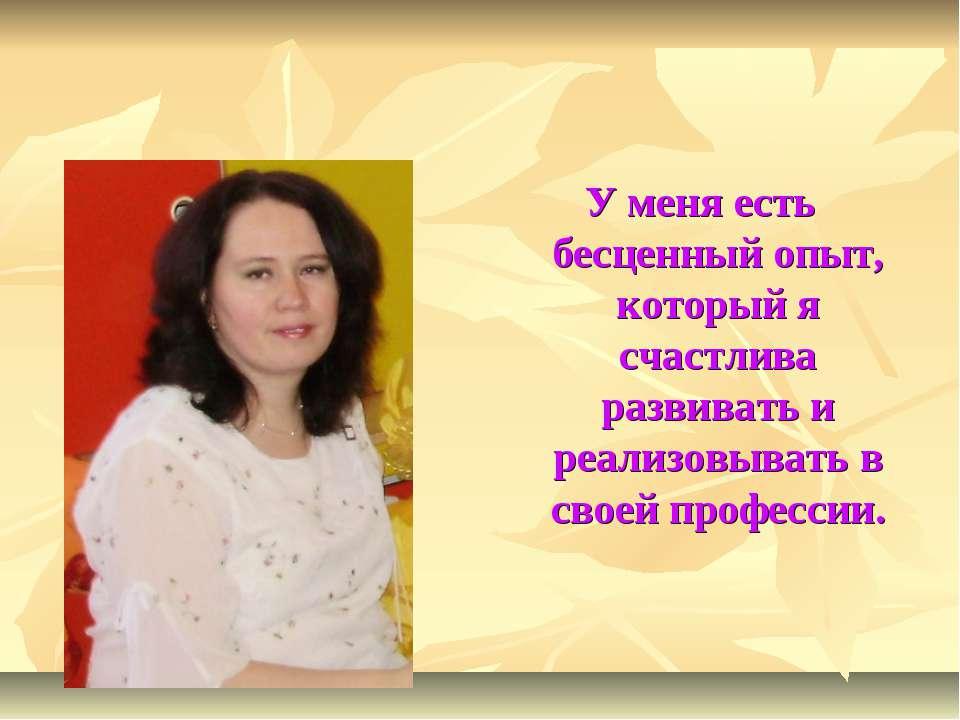 У меня есть бесценный опыт, который я счастлива развивать и реализовывать в с...