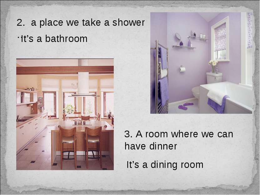 2. a place we take a shower … It's a bathroom 3. A room where we can have din...