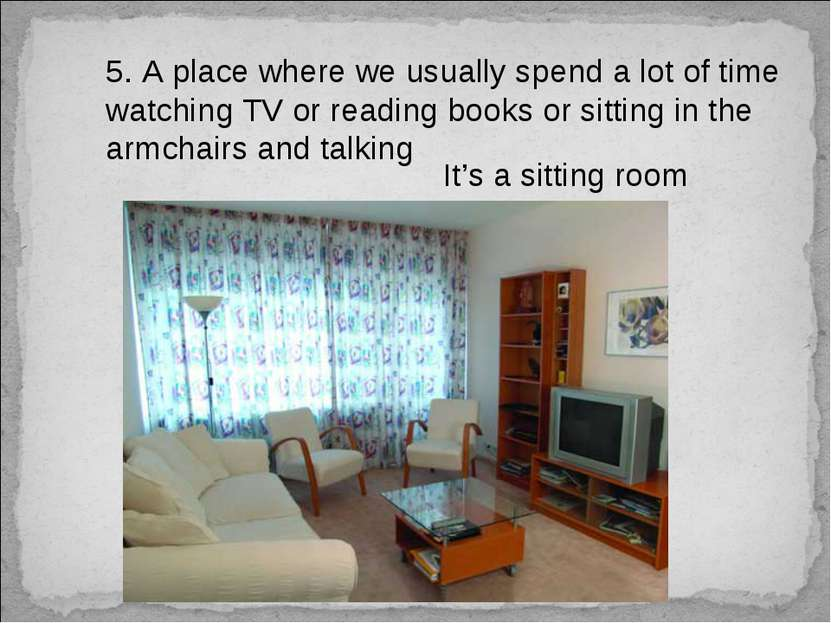 5. A place where we usually spend a lot of time watching TV or reading books ...