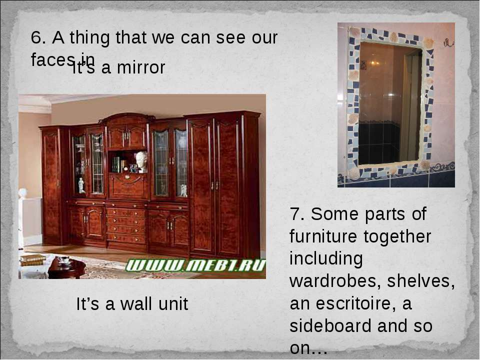 6. A thing that we can see our faces in It's a mirror 7. Some parts of furnit...