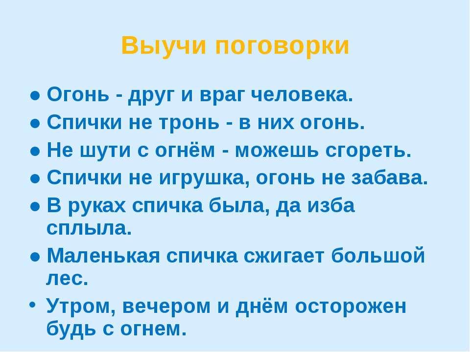 Выучи поговорки ● Огонь - друг и враг человека. ● Спички не тронь - в них ого...