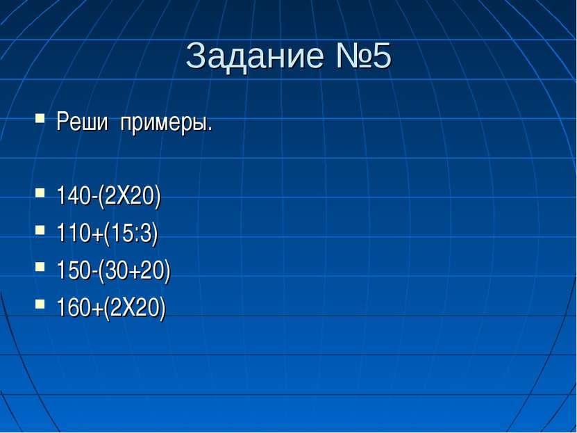 Задание №5 Реши примеры. 140-(2Х20) 110+(15:3) 150-(30+20) 160+(2Х20)