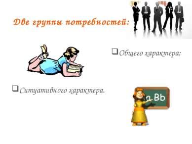 Две группы потребностей: Общего характера; Ситуативного характера.