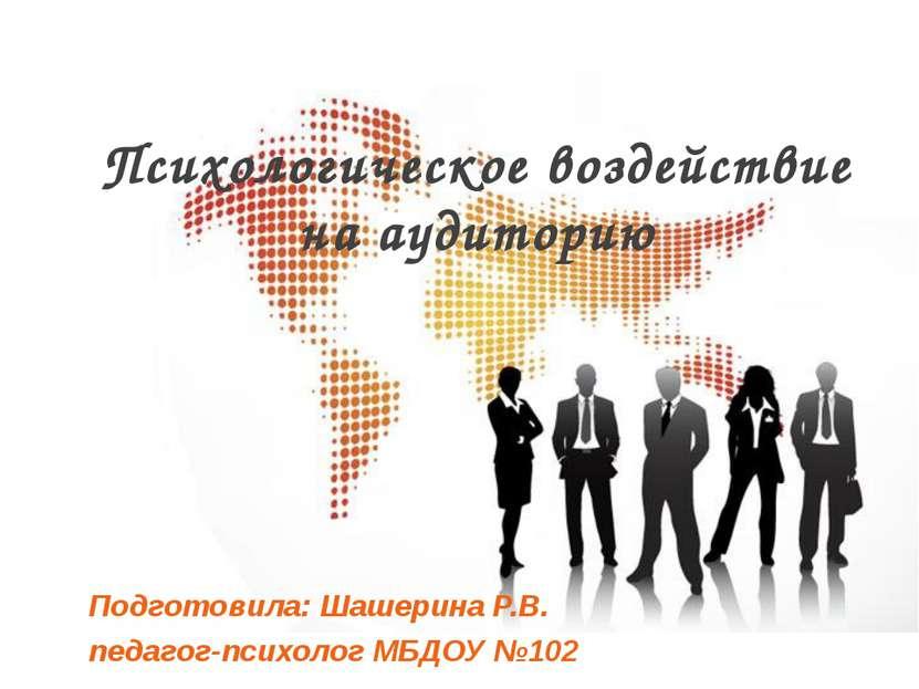 Психологическое воздействие на аудиторию Подготовила: Шашерина Р.В. педагог-п...