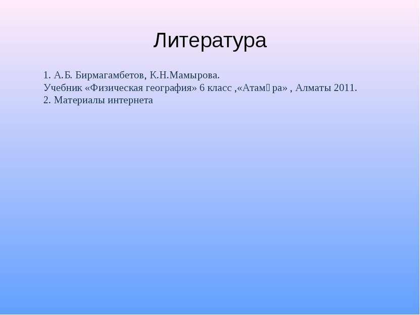 Литература 1. А.Б. Бирмагамбетов, К.Н.Мамырова. Учебник «Физическая география...