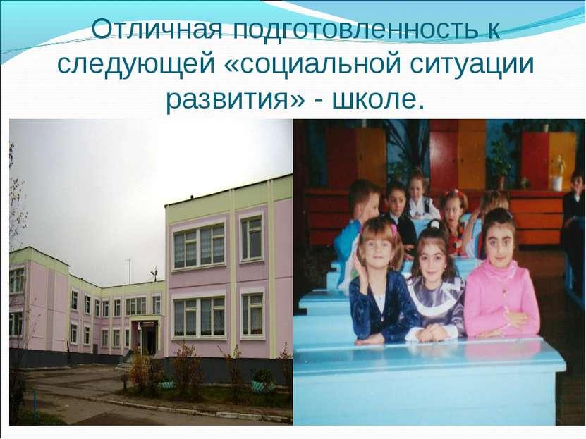 Отличная подготовленность к следующей «социальной ситуации развития» - школе.