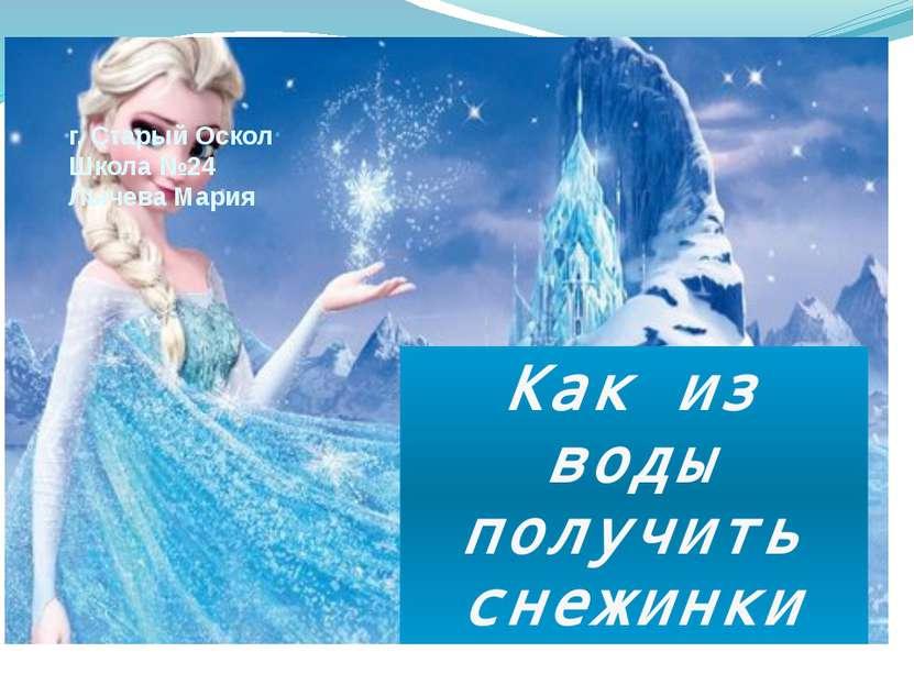 г. Старый Оскол Школа №24 Лычева Мария Как из воды получить снежинки
