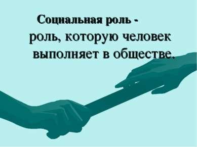 Социальная роль - роль, которую человек выполняет в обществе.