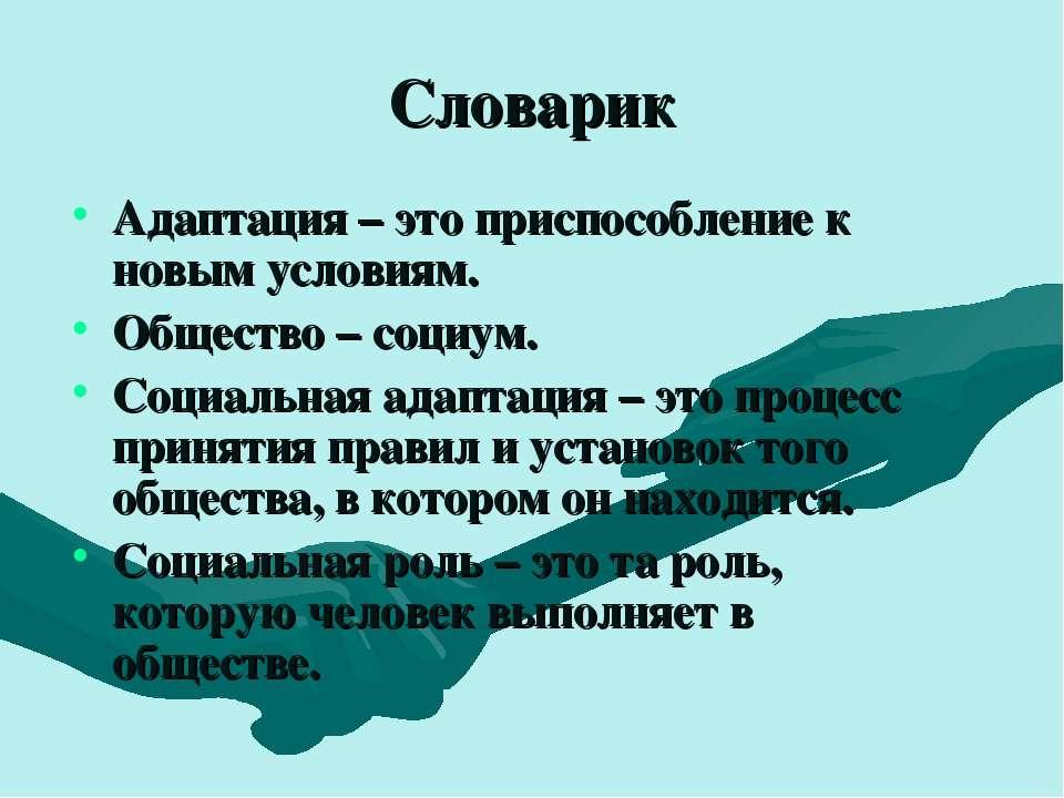Словарик Адаптация – это приспособление к новым условиям. Общество – социум. ...