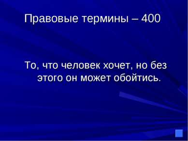 Правовые термины – 400 То, что человек хочет, но без этого он может обойтись.