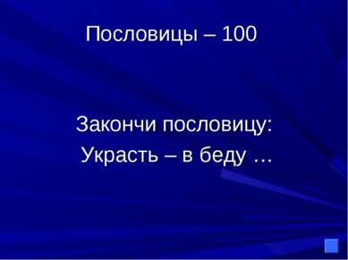 Пословицы – 100 Закончи пословицу: Украсть – в беду …