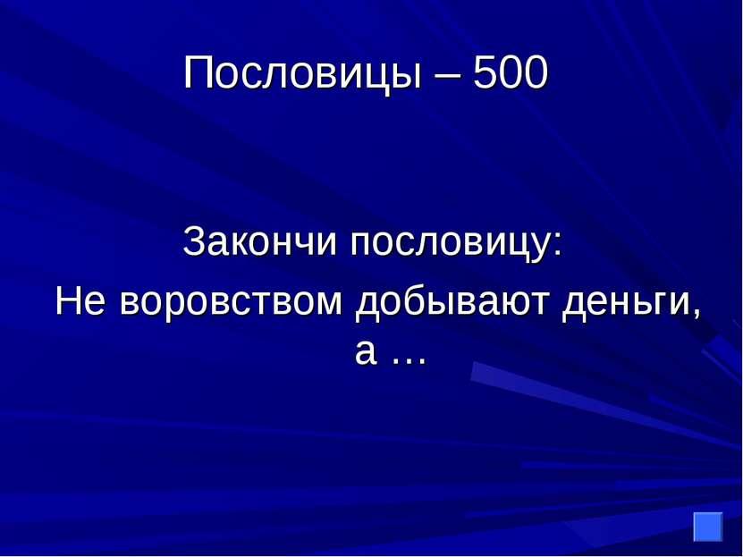 Пословицы – 500 Закончи пословицу: Не воровством добывают деньги, а …