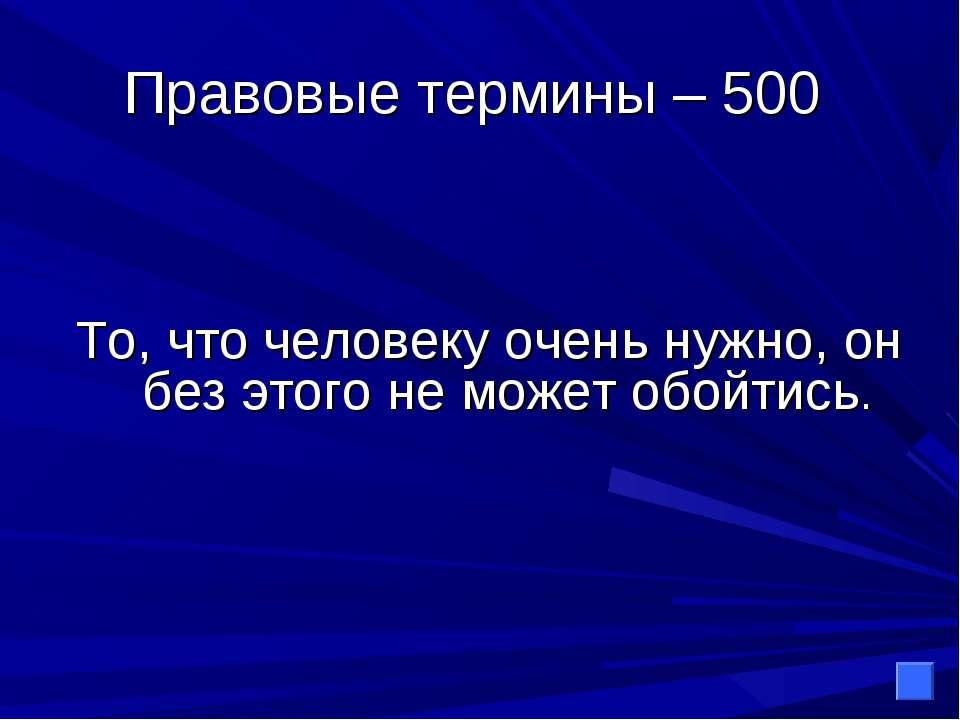Правовые термины – 500 То, что человеку очень нужно, он без этого не может об...