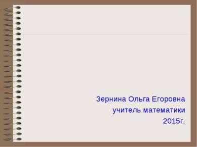 Зернина Ольга Егоровна учитель математики 2015г.