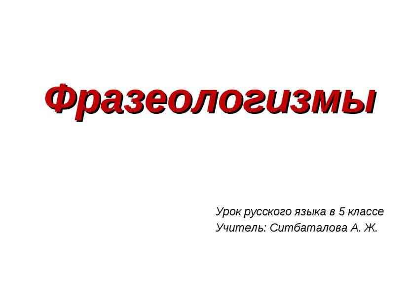 Фразеологизмы Урок русского языка в 5 классе Учитель: Ситбаталова А. Ж.