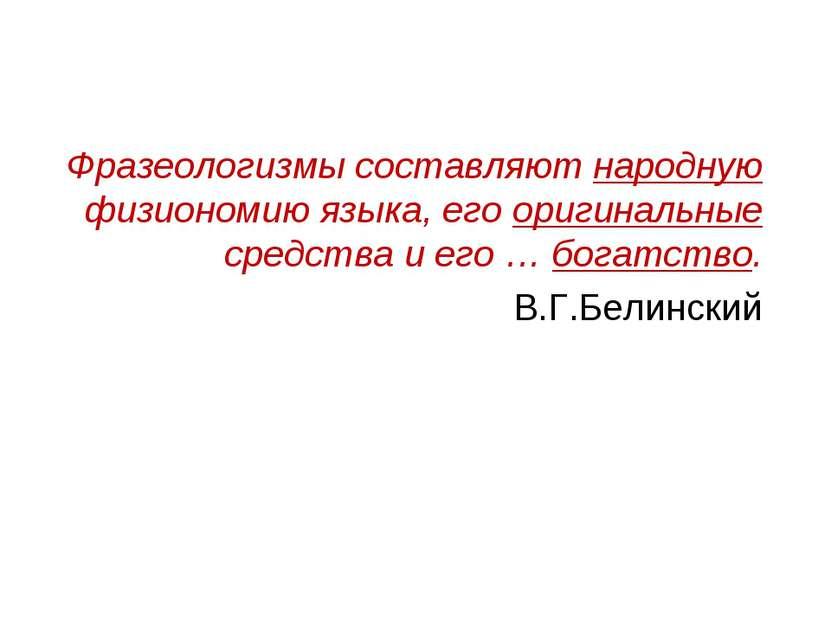Фразеологизмы составляют народную физиономию языка, его оригинальные средства...