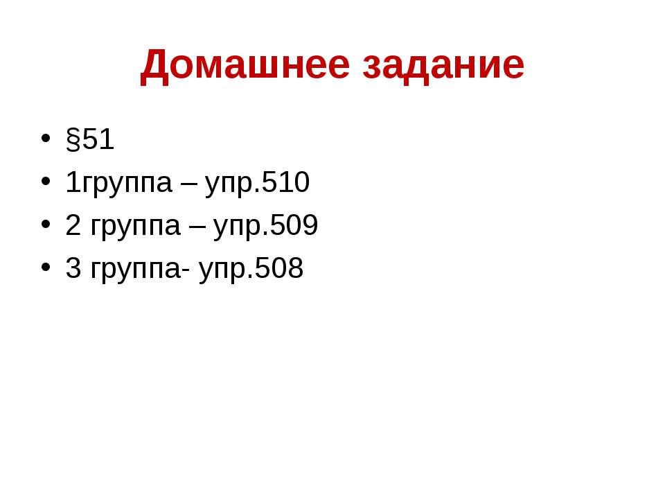 Домашнее задание §51 1группа – упр.510 2 группа – упр.509 3 группа- упр.508