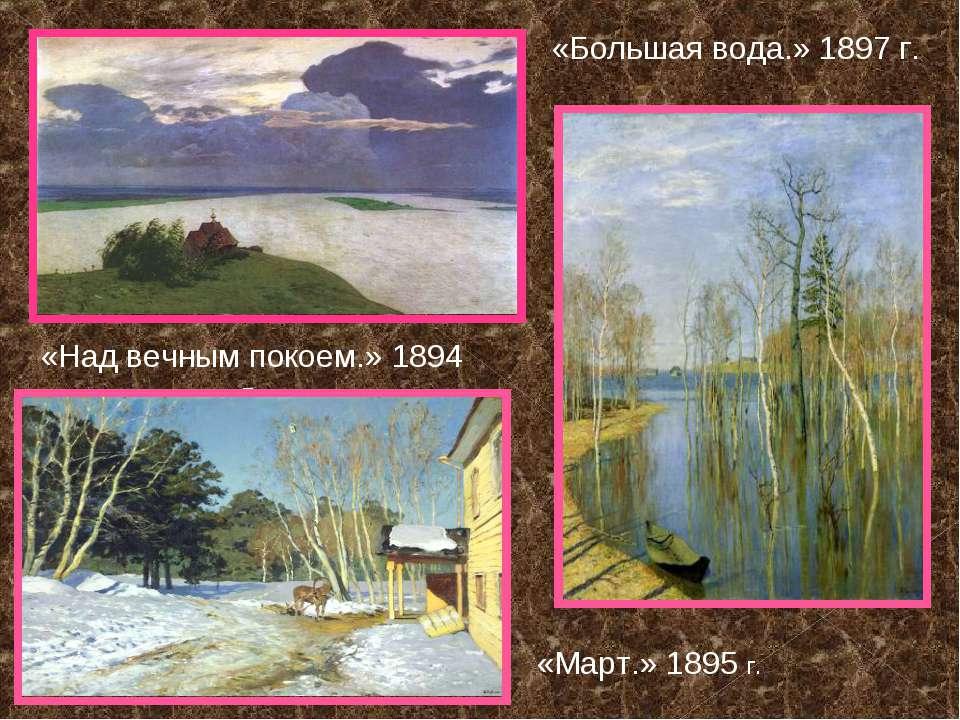 «Над вечным покоем.» 1894 г. «Большая вода.» 1897 г. «Март.» 1895 г.