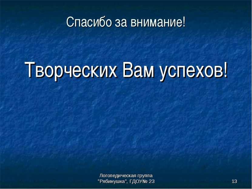 """Логопедическая группа """"Рябинушка"""", ГДОУ№ 23 * Спасибо за внимание! Творческих..."""