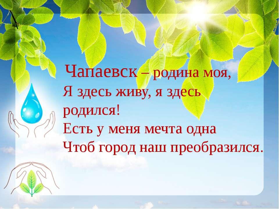 Чапаевск – родина моя, Я здесь живу, я здесь родился! Есть у меня мечта од...