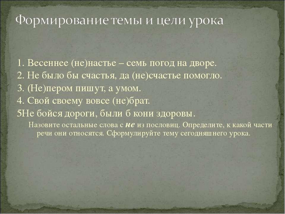 1. Весеннее (не)настье – семь погод на дворе. 2. Не было бы счастья, да (не)с...