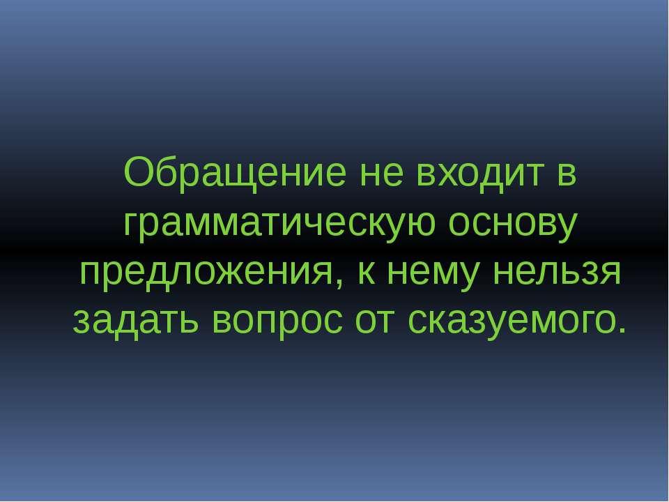 Обращение не входит в грамматическую основу предложения, к нему нельзя задать...