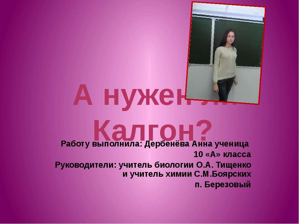 А нужен ли Калгон? Работу выполнила: Дербенёва Анна ученица 10 «А» класса Рук...