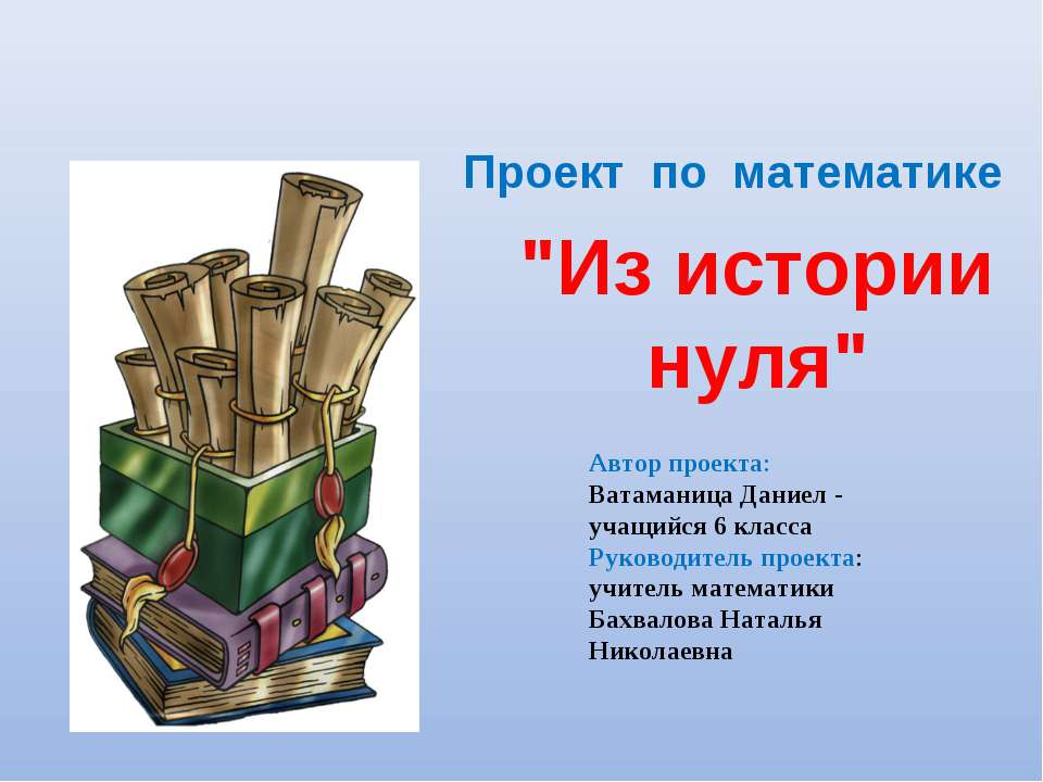 """""""Из истории нуля"""" Проект по математике Автор проекта: Ватаманица Даниел - уча..."""