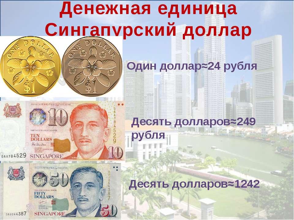 Денежная единица Сингапурский доллар Один доллар≈24 рубля Десять долларов≈249...