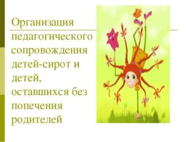 Организация педагогического сопровождения детей-сирот и детей, оставшихся без...