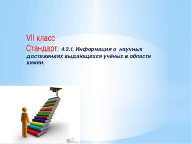 VII класс Стандарт: 4.3.1. Информация о научных достижениях выдающихся учёных...