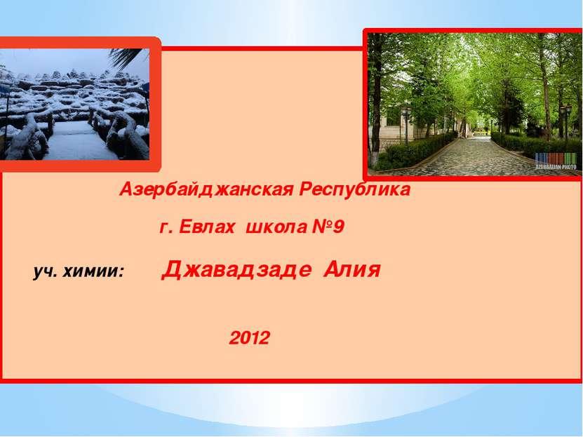 Азербайджанская Республика г. Евлах школа №9 уч. химии: Джавадзаде Алия 2012