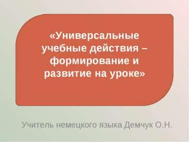 Учитель немецкого языка Демчук О.Н. «Универсальные учебные действия – формиро...