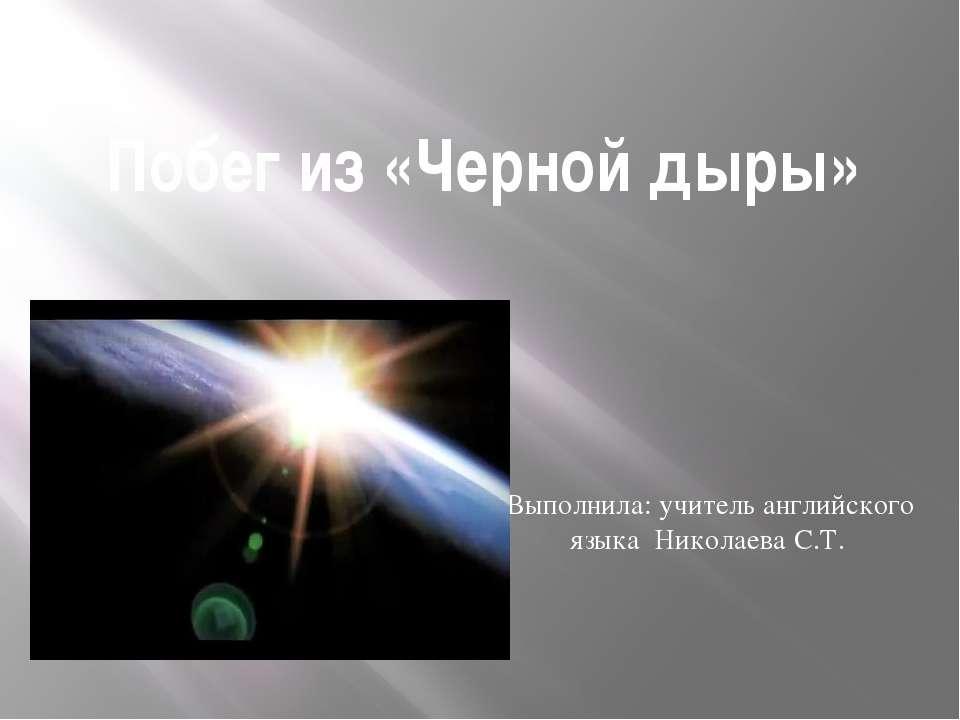Побег из «Черной дыры» Выполнила: учитель английского языка Николаева С.Т.