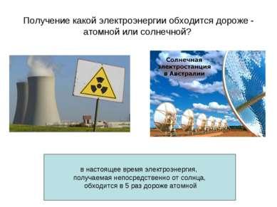 Получение какой электроэнергии обходится дороже - атомной или солнечной? . ...