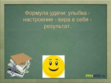 Формула удачи: улыбка - настроение - вера в себя - результат.