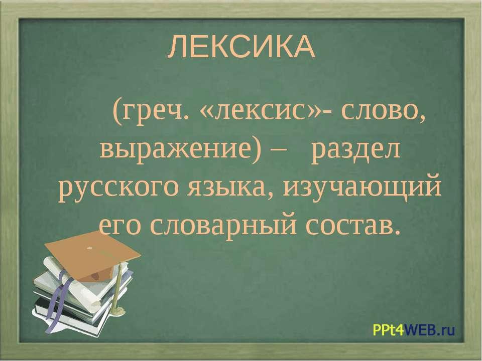 ЛЕКСИКА (греч. «лексис»- слово, выражение) – раздел русского языка, изучающий...