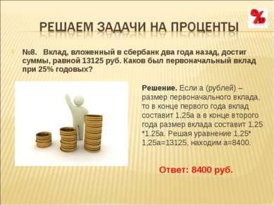 №8. Вклад, вложенный в сбербанк два года назад, достиг суммы, равной 13125 р...