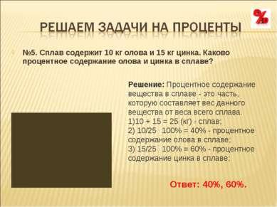 №5. Сплав содержит 10 кг олова и 15 кг цинка. Каково процентное содержание ол...