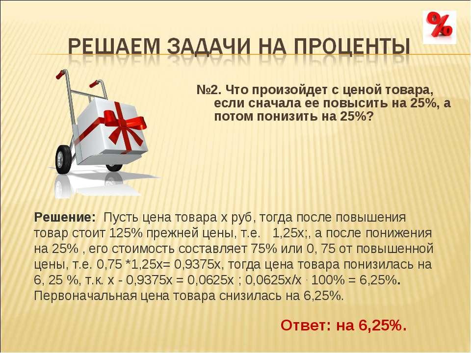 №2.Что произойдет с ценой товара, если сначала ее повысить на 25%, а потом п...