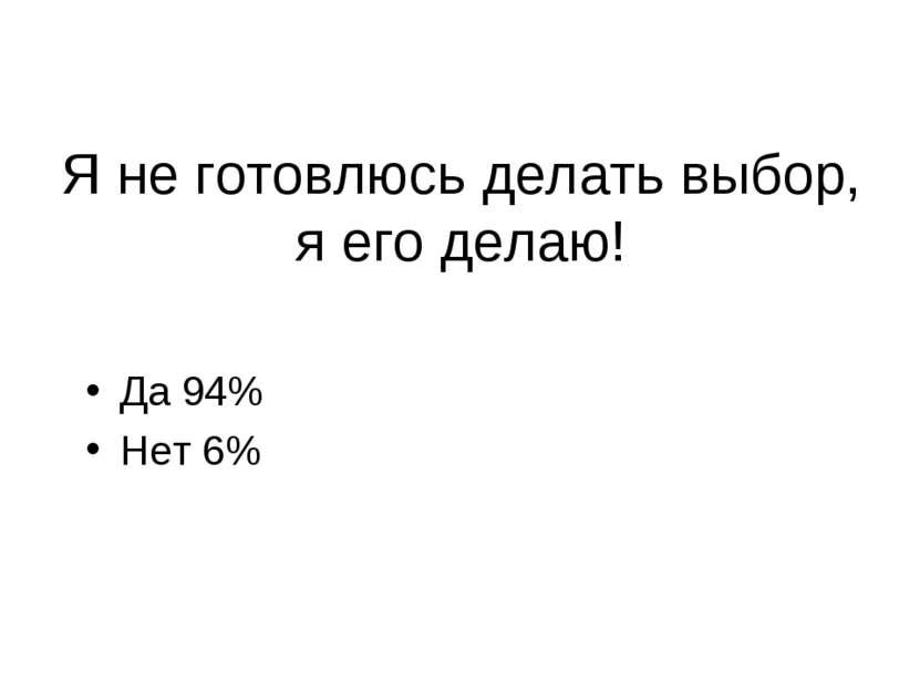 Я не готовлюсь делать выбор, я его делаю! Да 94% Нет 6%