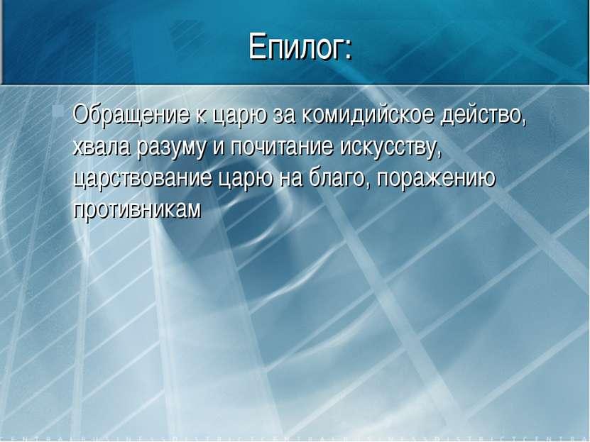 Епилог: Обращение к царю за комидийское действо, хвала разуму и почитание иск...