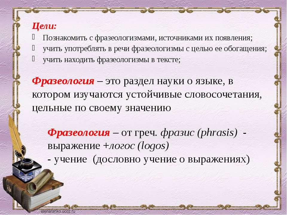 Цели: Познакомить с фразеологизмами, источниками их появления; учить употребл...