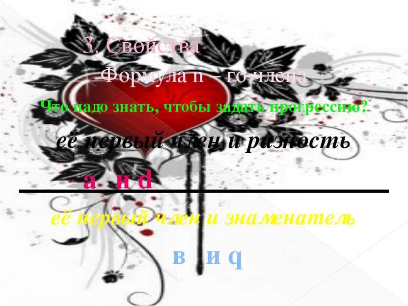 3. Свойства Формула n – го члена Что надо знать, чтобы задать прогрессию? её ...