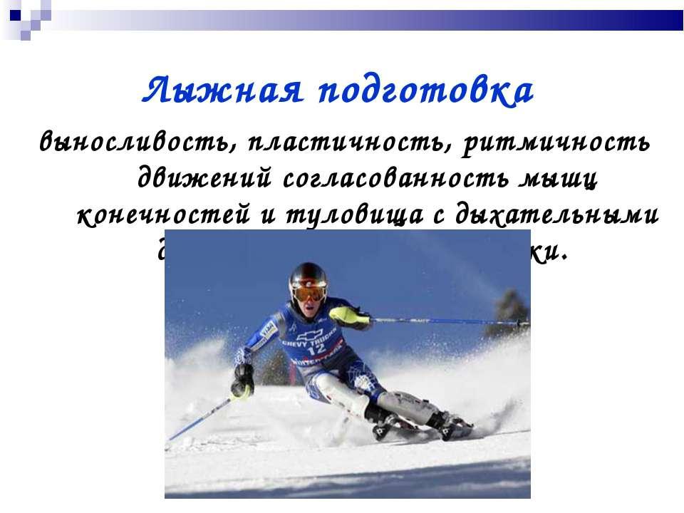 Лыжная подготовка выносливость, пластичность, ритмичность движений согласован...