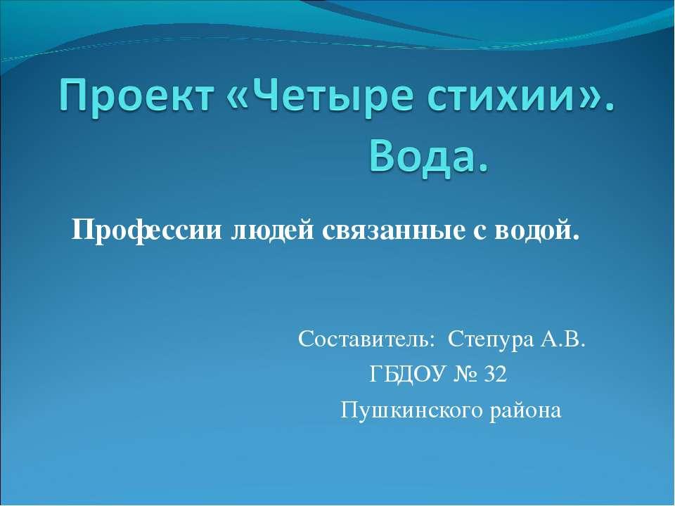 Профессии людей связанные с водой. Составитель: Степура А.В. ГБДОУ № 32 Пушки...