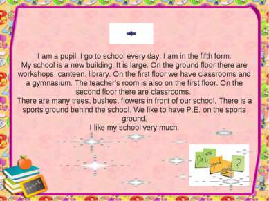 I am a pupil. I go to school every day. I am in the fifth form. My school is ...