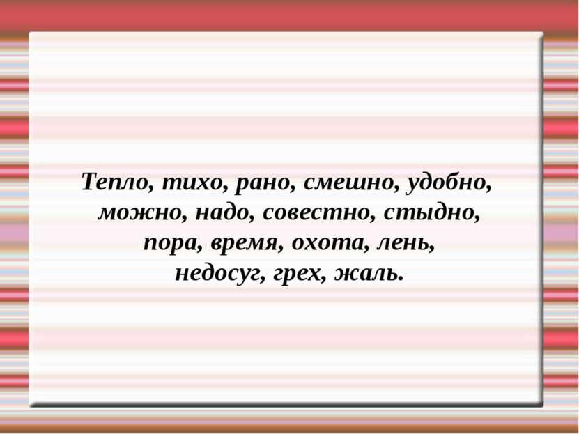 Тепло, тихо, рано, смешно, удобно, можно, надо, совестно, стыдно, пора, время...