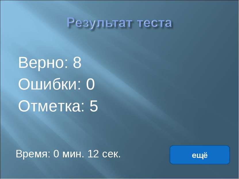 Верно: 8 Ошибки: 0 Отметка: 5 Время: 0 мин. 12 сек. ещё исправить
