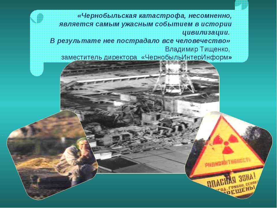 «Чернобыльская катастрофа, несомненно, является самым ужасным событием в исто...